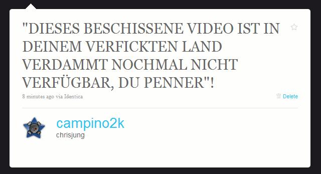 """""""DIESES BESCHISSENE VIDEO IST IN DEINEM VERFICKTEN LAND VERDAMMT NOCHMAL NICHT VERFÜGBAR, DU PENNER""""!"""